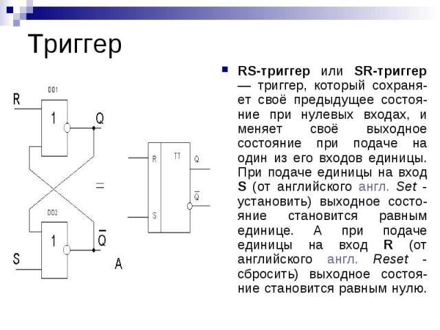 Триггер RS-триггер или SR-триггер — триггер, который сохраня-ет своё предыдущее состоя-ние при нулевых входах, и меняет своё выходное состояние при подаче на один из его входов единицы. При подаче единицы на вход S (от английского англ. Set - устано…
