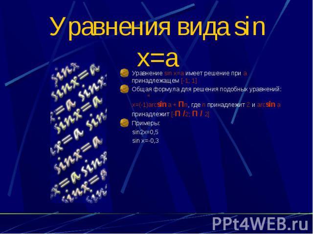 Уравнения вида sin x=a Уравнение sin x=a имеет решение при а принадлежащем [-1; 1] Общая формула для решения подобных уравнений: n x=(-1)arcsin a + Пn, где n принадлежит Z и arcsin a принадлежит [-П /2; П / 2] Примеры: sin2x=0,5 sin x=-0,3
