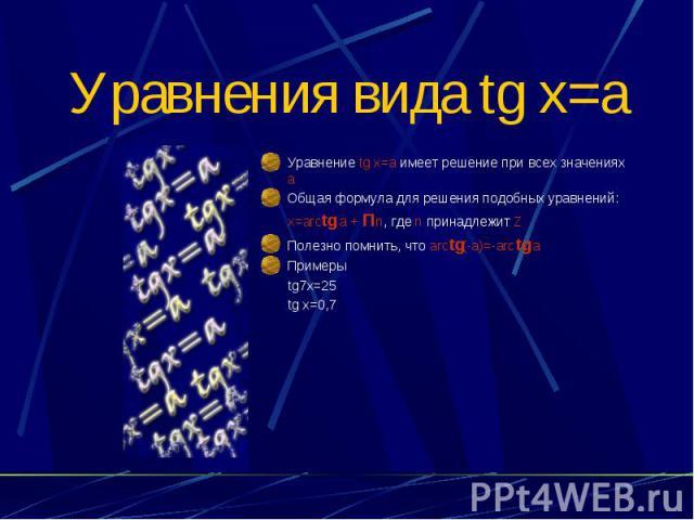 Уравнения вида tg x=a Уравнение tg x=a имеет решение при всех значениях а Общая формула для решения подобных уравнений: x=arctg a + Пn, где n принадлежит Z Полезно помнить, что arctg(-a)=-arctg a Примеры tg7x=25 tg x=0,7