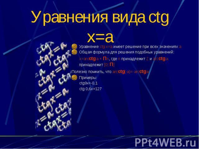 Уравнения вида ctg x=a Уравнение ctg x=a имеет решение при всех значениях а Общая формула для решения подобных уравнений: x=arcctg a + Пn, где n принадлежит Z и arcctg a принадлежит [0; П] Полезно помнить, что arcctg(-a)=-arcctg a Примеры ctg9x=-0,1…
