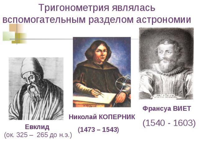 Тригонометрия являлась вспомогательным разделом астрономии Николай КОПЕРНИК (1473 – 1543) Франсуа ВИЕТ (1540 - 1603)