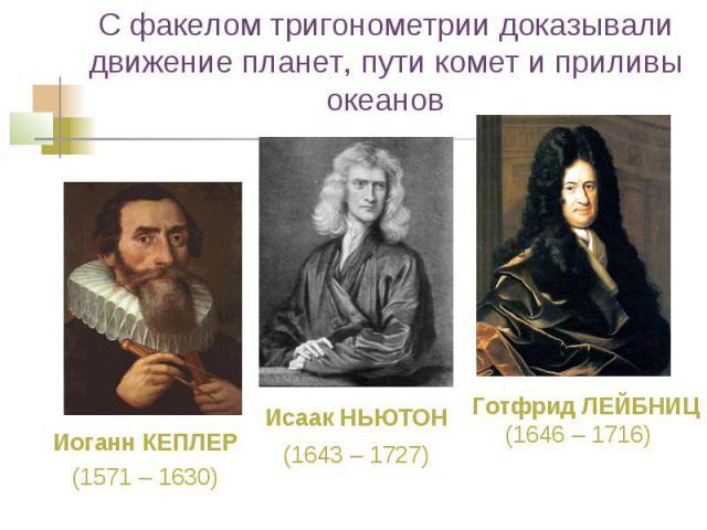 С факелом тригонометрии доказывали движение планет, пути комет и приливы океанов Иоганн КЕПЛЕР (1571– 1630) Исаак НЬЮТОН (1643– 1727) Готфрид ЛЕЙБНИЦ (1646– 1716)