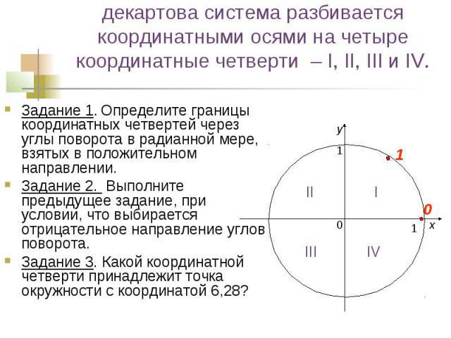 декартова система разбивается координатными осями на четыре координатные четверти – I, II, III и IV. Задание 1. Определите границы координатных четвертей через углы поворота в радианной мере, взятых в положительном направлении. Задание 2. Выполните …