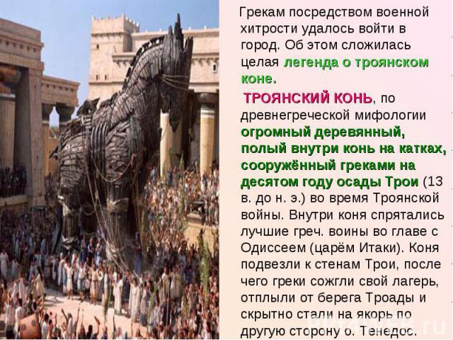 Грекам посредством военной хитрости удалось войти в город. Об этом сложилась целая легенда о троянском коне. ТРОЯНСКИЙ КОНЬ, по древнегреческой мифологии огромный деревянный, полый внутри конь на катках, сооружённый греками на десятом году осады Тро…