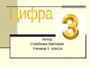 Цифра 3 Автор: Стребкова Виктория Ученица 5 класса