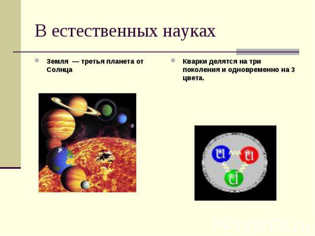 В естественных науках Земля — третья планета от Солнца Кварки делятся на три поколения и одновременно на 3 цвета.