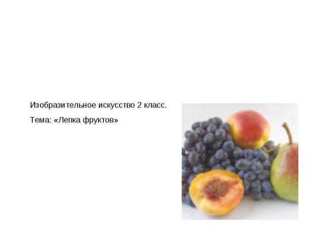 Изобразительное искусство 2 класс. Тема: «Лепка фруктов»