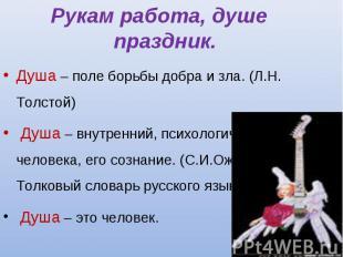 Рукам работа, душе праздник. Душа – поле борьбы добра и зла. (Л.Н. Толстой) Душа
