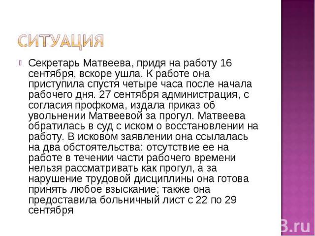Ситуация Секретарь Матвеева, придя на работу 16 сентября, вскоре ушла. К работе она приступила спустя четыре часа после начала рабочего дня. 27 сентября администрация, с согласия профкома, издала приказ об увольнении Матвеевой за прогул. Матвеева об…