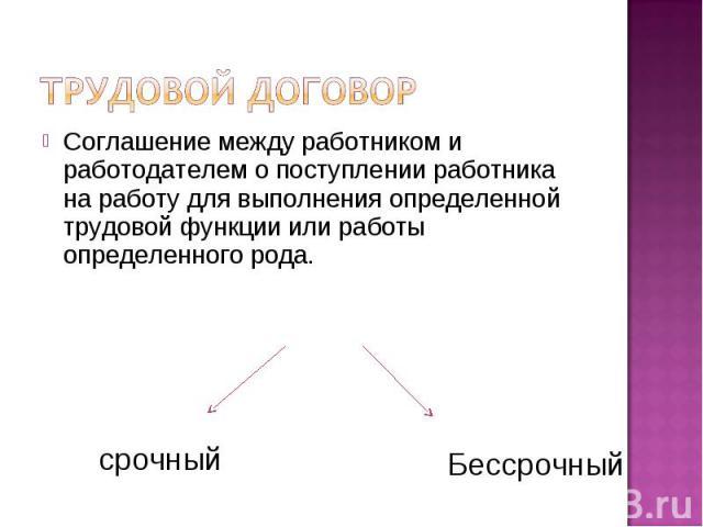 Трудовой договор Соглашение между работником и работодателем о поступлении работника на работу для выполнения определенной трудовой функции или работы определенного рода.