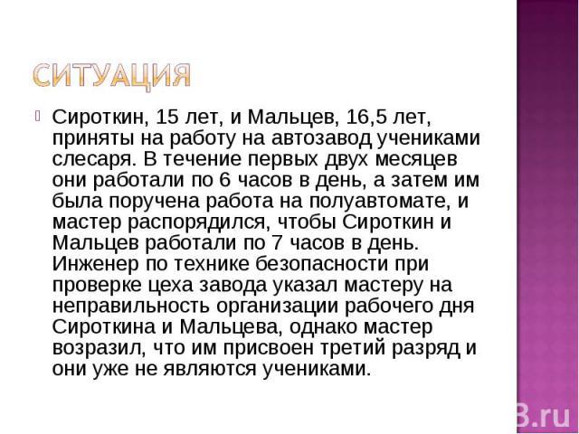 Ситуация Сироткин, 15 лет, и Мальцев, 16,5 лет, приняты на работу на автозавод учениками слесаря. В течение первых двух месяцев они работали по 6 часов в день, а затем им была поручена работа на полуавтомате, и мастер распорядился, чтобы Сироткин и …