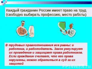 Каждый гражданин России имеет право на труд (свободно выбирать профессию, место