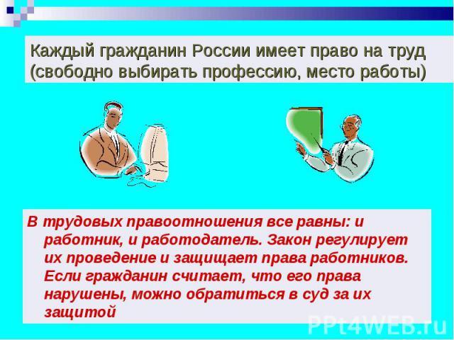 Каждый гражданин России имеет право на труд (свободно выбирать профессию, место работы) В трудовых правоотношения все равны: и работник, и работодатель. Закон регулирует их проведение и защищает права работников. Если гражданин считает, что его прав…