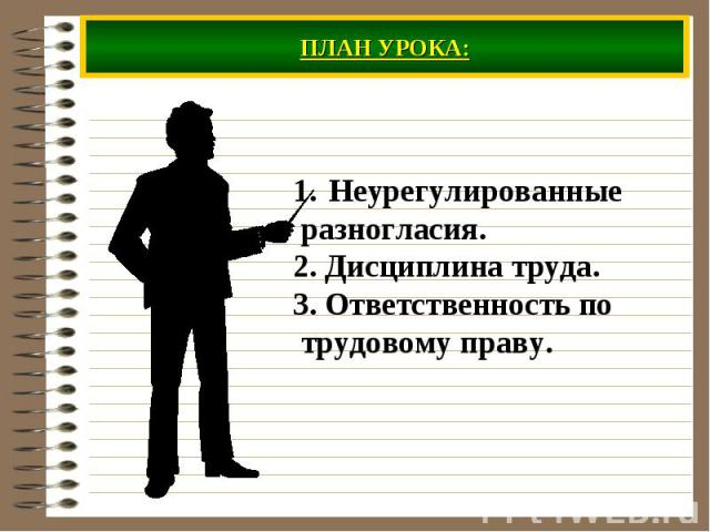 ПЛАН УРОКА: Неурегулированные разногласия. 2. Дисциплина труда. 3. Ответственность по трудовому праву.