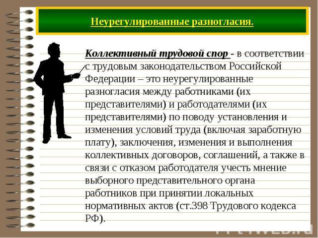 Неурегулированные разногласия. Коллективный трудовой спор - в соответствии с трудовым законодательством Российской Федерации – это неурегулированные разногласия между работниками (их представителями) и работодателями (их представителями) по поводу у…