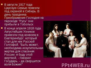 В августе 1917 года Царскую Семью повезли под охраной в Сибирь. В день праздника