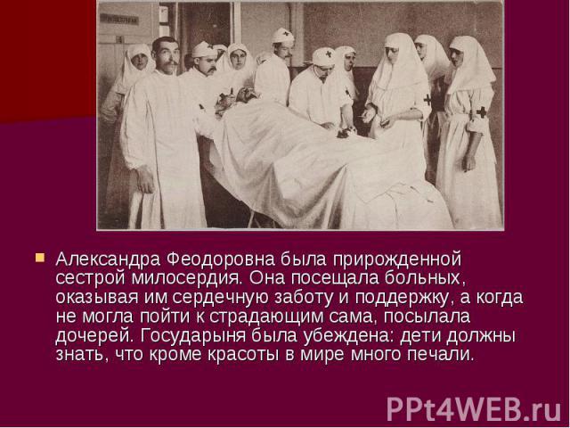 Александра Феодоровна была прирожденной сестрой милосердия. Она посещала больных, оказывая им сердечную заботу и поддержку, а когда не могла пойти к страдающим сама, посылала дочерей. Государыня была убеждена: дети должны знать, что кроме красоты в …