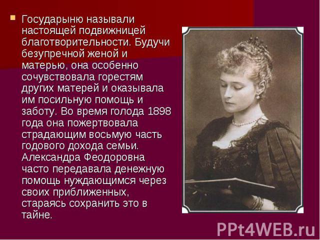 Государыню называли настоящей подвижницей благотворительности. Будучи безупречной женой и матерью, она особенно сочувствовала горестям других матерей и оказывала им посильную помощь и заботу. Во время голода 1898 года она пожертвовала страдающим вос…