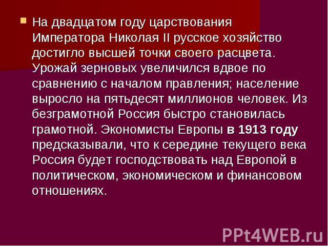 На двадцатом году царствования Императора Николая II русское хозяйство достигло высшей точки своего расцвета. Урожай зерновых увеличился вдвое по сравнению с началом правления; население выросло на пятьдесят миллионов человек. Из безграмотной Россия…