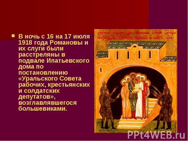 В ночь с 16 на 17 июля 1918 года Романовы и их слуги были расстреляны в подвале Ипатьевского дома по постановлению «Уральского Совета рабочих, крестьянских и солдатских депутатов», возглавлявшегося большевиками.