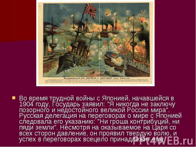 Во время трудной войны с Японией, начавшейся в 1904 году, Государь заявил: