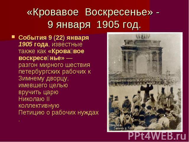 «Кровавое Воскресенье» - 9 января 1905 год. События 9(22) января 1905 года, известные также как «Крова вое воскресе нье»— разгон мирного шествия петербургских рабочих к Зимнему дворцу, имевшего целью вручить царю Николаю II коллективную Петицию о …