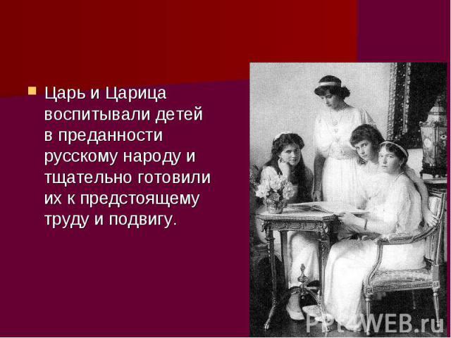 Царь и Царица воспитывали детей в преданности русскому народу и тщательно готовили их к предстоящему труду и подвигу.