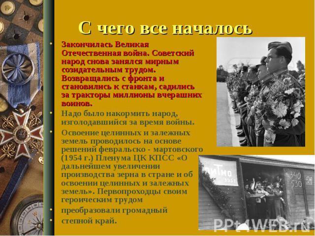 С чего все началось Закончилась Великая Отечественная война. Советский народ снова занялся мирным созидательным трудом. Возвращались с фронта и становились к станкам, садились за тракторы миллионы вчерашних воинов. Надо было накормить народ, изголод…