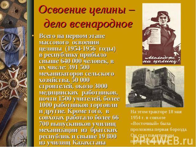 Освоение целины – дело всенародное Всего на первом этапе массового освоения целины (1954-1956 годы) в республику прибыло свыше 640 000 человек, в их числе: 391 500 механизаторов сельского хозяйства, 50 000 строителей, около 3000 медицинских работник…