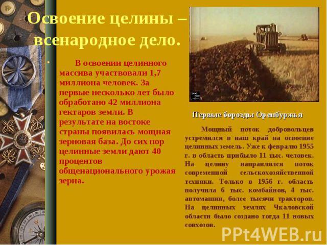 Освоение целины – всенародное дело. В освоении целинного массива участвовали 1,7 миллиона человек. За первые несколько лет было обработано 42 миллиона гектаров земли. В результате на востоке страны появилась мощная зерновая база. До сих пор ц…