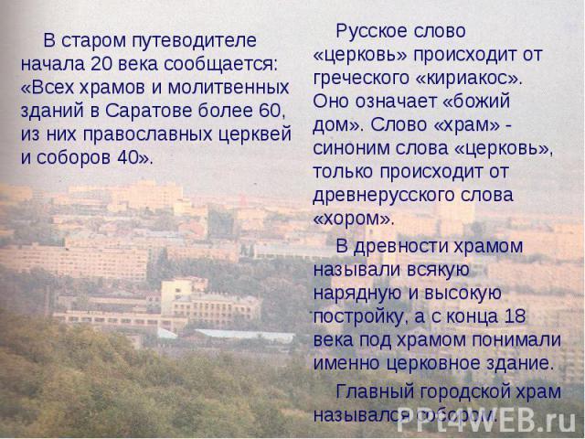 В старом путеводителе начала 20 века сообщается: «Всех храмов и молитвенных зданий в Саратове более 60, из них православных церквей и соборов 40». Русское слово «церковь» происходит от греческого «кириакос». Оно означает «божий дом». Слово «храм» - …