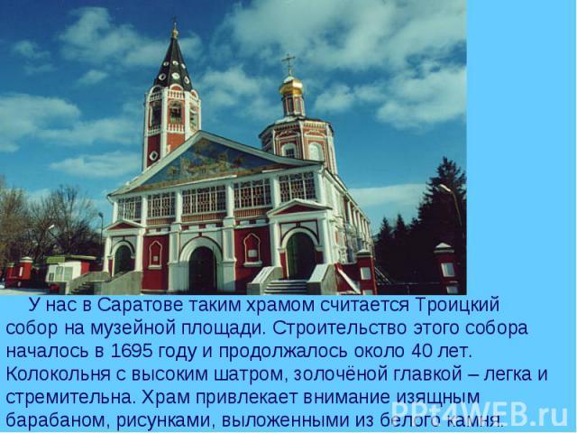 У нас в Саратове таким храмом считается Троицкий собор на музейной площади. Строительство этого собора началось в 1695 году и продолжалось около 40 лет. Колокольня с высоким шатром, золочёной главкой – легка и стремительна. Храм привлекает внимание …