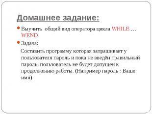 Домашнее задание: Выучить общий вид оператора цикла WHILE … WEND Задача: Состави
