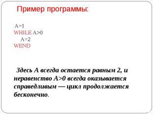 Пример программы: А=1 WHILE A>0  А=2 WEND  Здесь А всегда остается равным 2