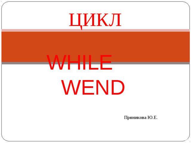 Цикл while wend Пряникова Ю.Е.