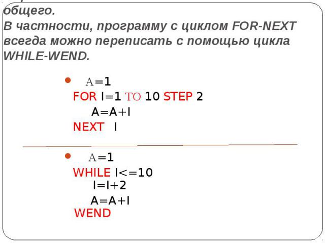 В циклах FOR-NEXT и WHILE-WEND много общего. В частности, программу с циклом FOR-NEXT всегда можно переписать с помощью цикла WHILE-WEND. А=1 FOR I=1 ТО 10 STEP 2  A=A+I NEXT I  А=1 WHILE I