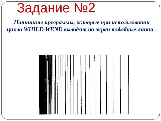 Задание №2  Напишите программы, которые при использовании цикла WHILE-WEND выводят на экран подобные линии.