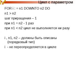 Цикл с параметром FOR i : = n1 DOWNTO n2 DO n1 > n2 шаг приращения – 1 при n1 =