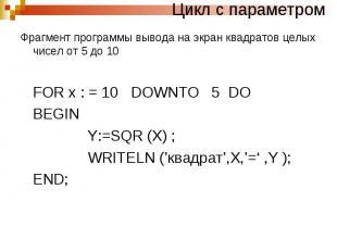 Цикл с параметромФрагмент программы вывода на экран квадратов целых чисел от 5 д