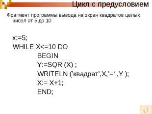 Цикл с предусловием Фрагмент программы вывода на экран квадратов целых чисел от