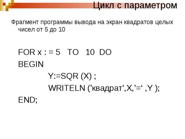 Цикл с параметром Фрагмент программы вывода на экран квадратов целых чисел от 5 до 10 FOR x : = 5 TO 10 DO BEGIN Y:=SQR (X) ; WRITELN ('квадрат',X,'=' ,Y ); END;