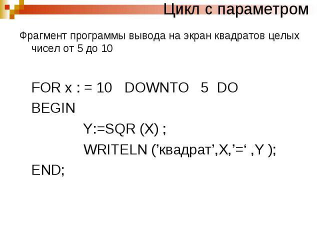 Цикл с параметромФрагмент программы вывода на экран квадратов целых чисел от 5 до 10 FOR x : = 10 DOWNTO 5 DO BEGIN Y:=SQR (X) ; WRITELN ('квадрат',X,'=' ,Y ); END;
