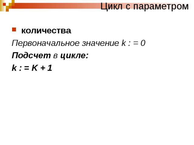 Цикл с параметром количества Первоначальное значение k : = 0 Подсчет в цикле: k : = K + 1