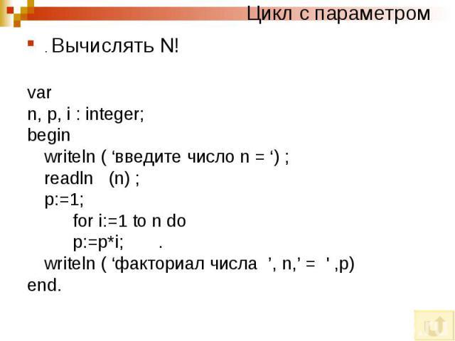 Цикл с параметром. Вычислять N! var n, p, i : integer; begin writeln ( 'введите число n = ') ; readln (n) ; p:=1; for i:=1 to n do p:=p*i; . writeln ( 'факториал числа ', n,' = ' ,p) end.