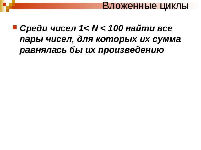 Вложенные циклы Среди чисел 1< N < 100 найти все пары чисел, для которых их сумма равнялась бы их произведению