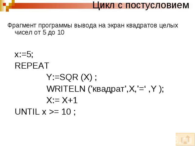 Цикл с постусловием Фрагмент программы вывода на экран квадратов целых чисел от 5 до 10 x:=5; REPEAT Y:=SQR (X) ; WRITELN ('квадрат',X,'=' ,Y ); X:= X+1 UNTIL x >= 10 ;