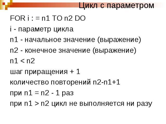 Цикл с параметром FOR i : = n1 TO n2 DO i - параметр цикла n1 - начальное значение (выражение) n2 - конечное значение (выражение) n1 < n2 шаг приращения + 1 количество повторений n2-n1+1 при n1 = n2 - 1 раз при n1 > n2 цикл не выполняется ни разу