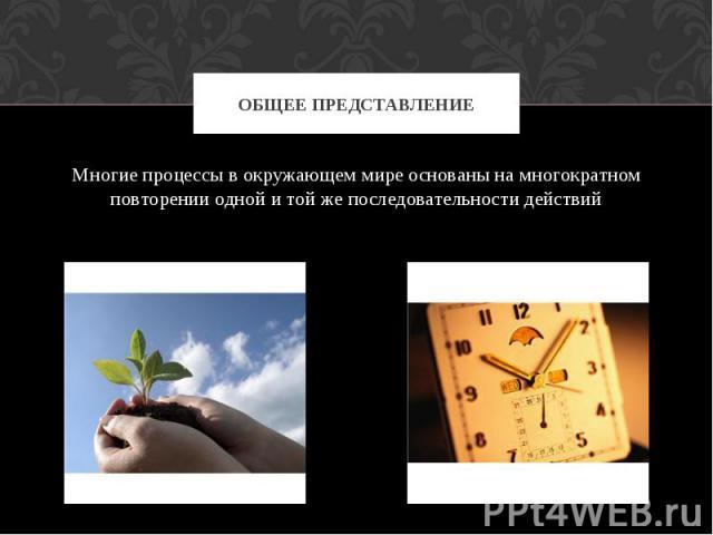 Общее представление Многие процессы в окружающем мире основаны на многократном повторении одной и той же последовательности действий