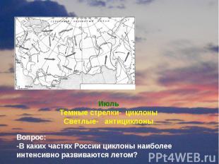 Июль Темные стрелки- циклоны Светлые- антициклоны Вопрос: -В каких частях России