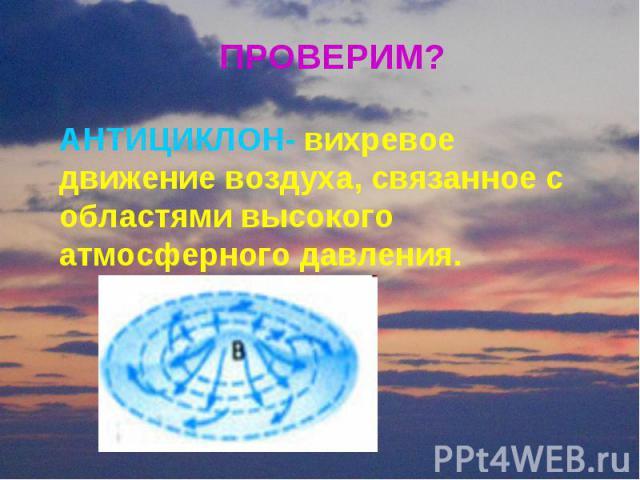 ПРОВЕРИМ? АНТИЦИКЛОН- вихревое движение воздуха, связанное с областями высокого атмосферного давления.